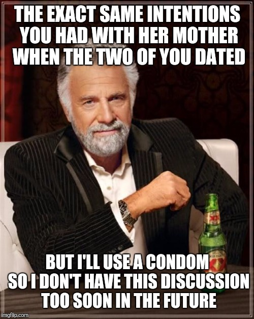 The Most Interesting Man In The World Meme | THE EXACT SAME INTENTIONS YOU HAD WITH HER MOTHER WHEN THE TWO OF YOU DATED BUT I'LL USE A CONDOM SO I DON'T HAVE THIS DISCUSSION TOO SOON I | image tagged in memes,the most interesting man in the world | made w/ Imgflip meme maker