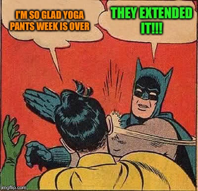 Yoga Pants Week! Extended Until April 3rd!!!  | I'M SO GLAD YOGA PANTS WEEK IS OVER THEY EXTENDED IT!!! | image tagged in memes,batman slapping robin,socrates,lynch1979,tetsuoswrath,yoga pants week | made w/ Imgflip meme maker