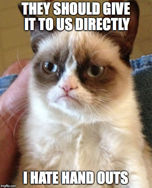 Grumpy Cat Meme | THEY SHOULD GIVE IT TO US DIRECTLY I HATE HAND OUTS | image tagged in memes,grumpy cat | made w/ Imgflip meme maker