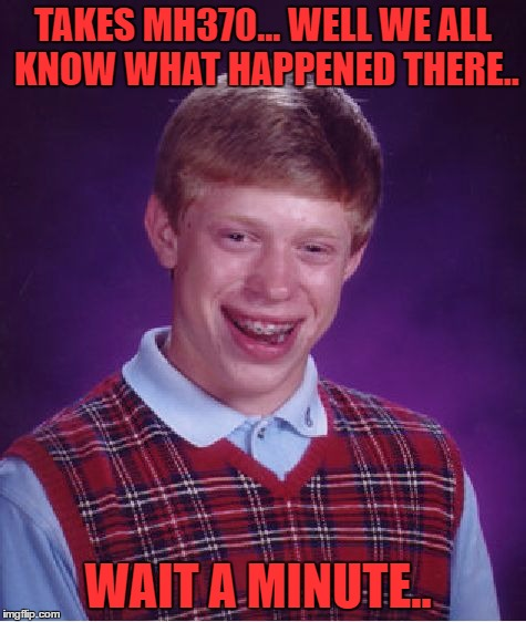Bad Luck Brian Meme | TAKES MH370... WELL WE ALL KNOW WHAT HAPPENED THERE.. WAIT A MINUTE.. | image tagged in memes,bad luck brian | made w/ Imgflip meme maker
