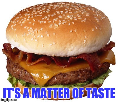 IT'S A MATTER OF TASTE | image tagged in bacon cheeseburger | made w/ Imgflip meme maker