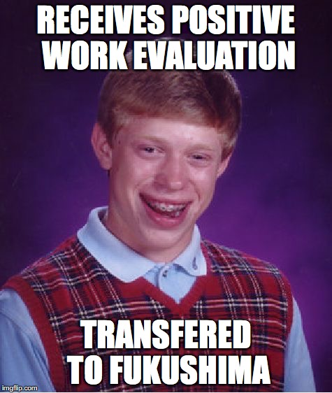 Bad Luck Brian Meme | RECEIVES POSITIVE WORK EVALUATION TRANSFERED TO FUKUSHIMA | image tagged in memes,bad luck brian | made w/ Imgflip meme maker