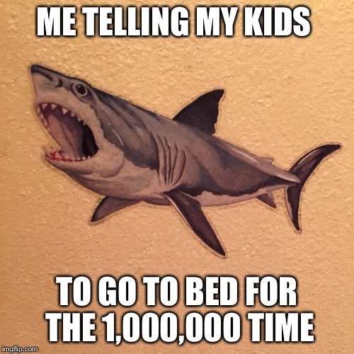 Me Telling My Kids | ME TELLING MY KIDS TO GO TO BED FOR THE 1,000,000 TIME | image tagged in kids,mommy,bedtime,shark,yelling | made w/ Imgflip meme maker