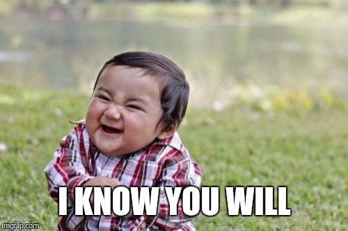 Evil Toddler Meme | I KNOW YOU WILL | image tagged in memes,evil toddler | made w/ Imgflip meme maker
