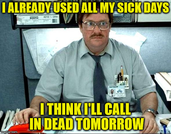 When you need a break from work | I ALREADY USED ALL MY SICK DAYS I THINK I'LL CALL IN DEAD TOMORROW | image tagged in memes,i was told there would be,calling in sick | made w/ Imgflip meme maker
