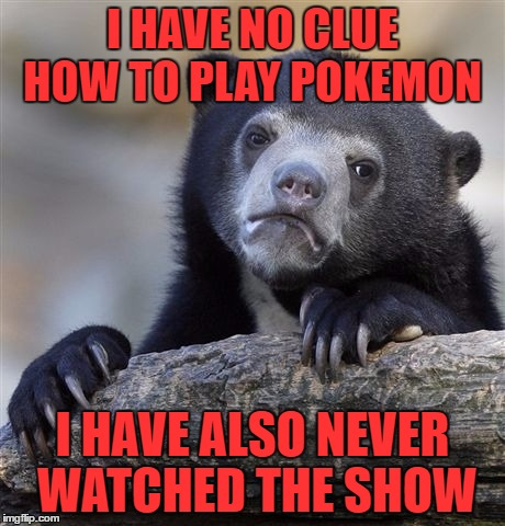 How do you Catch yours? A Breakingangel224 Event - March 27 - April 2 | I HAVE NO CLUE HOW TO PLAY POKEMON I HAVE ALSO NEVER WATCHED THE SHOW | image tagged in memes,confession bear,pokemon week | made w/ Imgflip meme maker