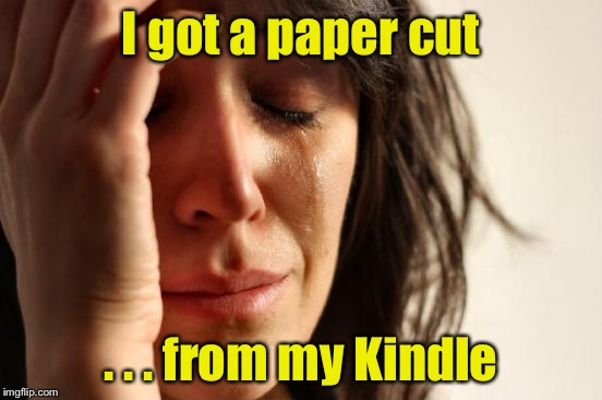 First World Problems Meme | I got a paper cut . . . from my Kindle | image tagged in memes,first world problems | made w/ Imgflip meme maker