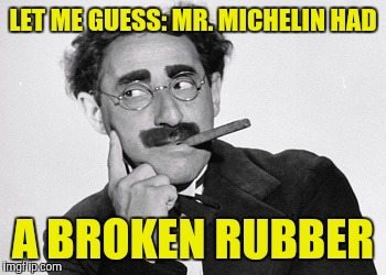 LET ME GUESS: MR. MICHELIN HAD A BROKEN RUBBER | made w/ Imgflip meme maker