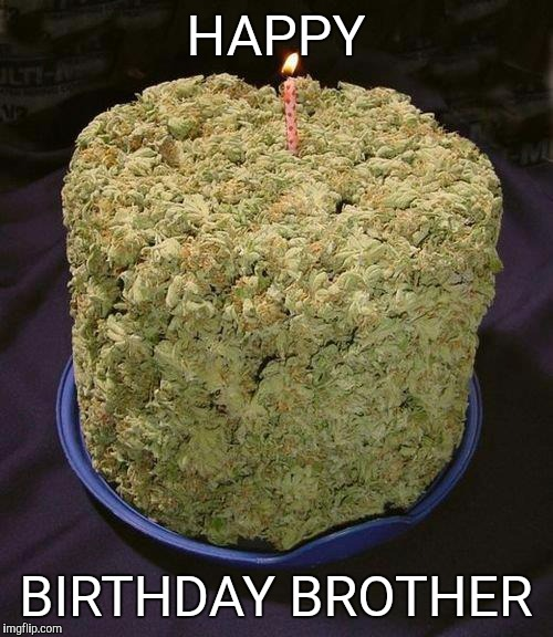 Weed Cake | HAPPY BIRTHDAY BROTHER | image tagged in weed cake | made w/ Imgflip meme maker