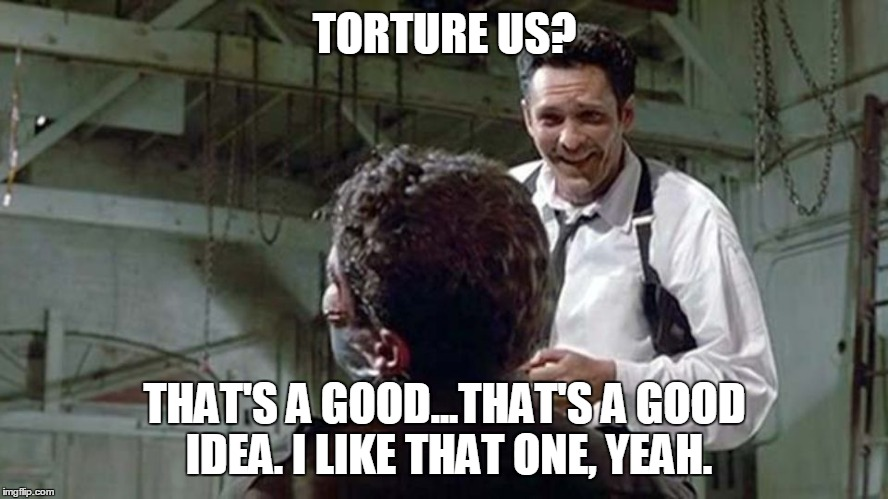 TORTURE US? THAT'S A GOOD...THAT'S A GOOD IDEA. I LIKE THAT ONE, YEAH. | made w/ Imgflip meme maker