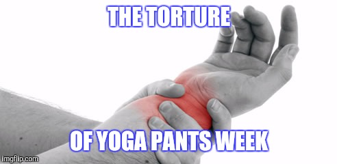 THE TORTURE OF YOGA PANTS WEEK | made w/ Imgflip meme maker