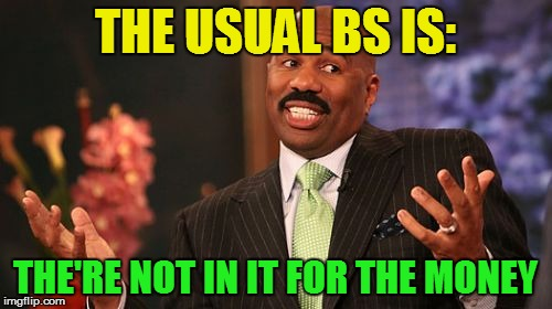 Steve Harvey Meme | THE USUAL BS IS: THE'RE NOT IN IT FOR THE MONEY | image tagged in memes,steve harvey | made w/ Imgflip meme maker
