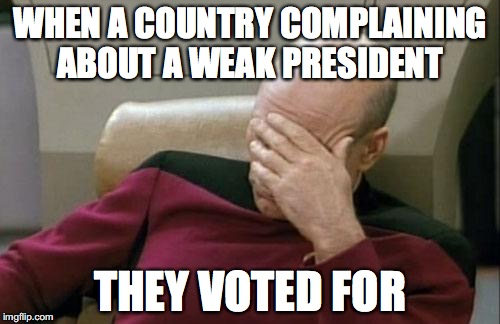 Captain Picard Facepalm Meme | WHEN A COUNTRY COMPLAINING ABOUT A WEAK PRESIDENT THEY VOTED FOR | image tagged in memes,captain picard facepalm,political meme | made w/ Imgflip meme maker