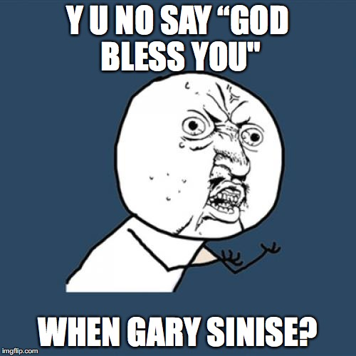"Y U No Meme | Y U NO SAY ""GOD BLESS YOU"" WHEN GARY SINISE? 