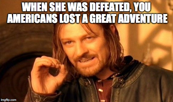 One Does Not Simply Meme | WHEN SHE WAS DEFEATED, YOU AMERICANS LOST A GREAT ADVENTURE | image tagged in memes,one does not simply | made w/ Imgflip meme maker