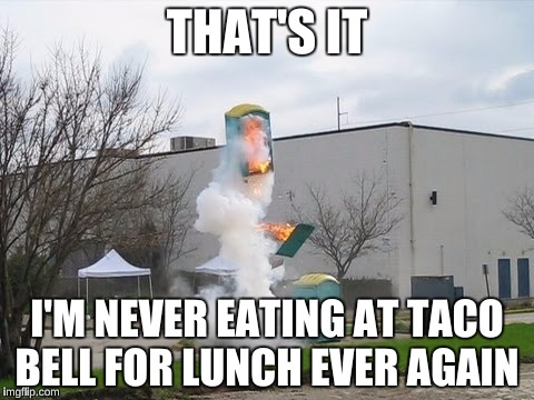 THAT'S IT I'M NEVER EATING AT TACO BELL FOR LUNCH EVER AGAIN | made w/ Imgflip meme maker