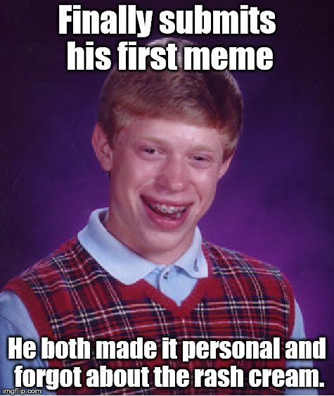 Bad Luck Brian Meme | Finally submits his first meme He both made it personal and forgot about the rash cream. | image tagged in memes,bad luck brian | made w/ Imgflip meme maker