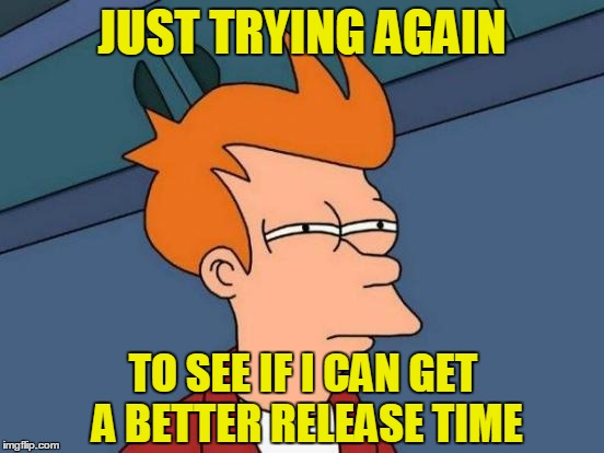 Futurama Fry Meme | JUST TRYING AGAIN TO SEE IF I CAN GET A BETTER RELEASE TIME | image tagged in memes,futurama fry | made w/ Imgflip meme maker