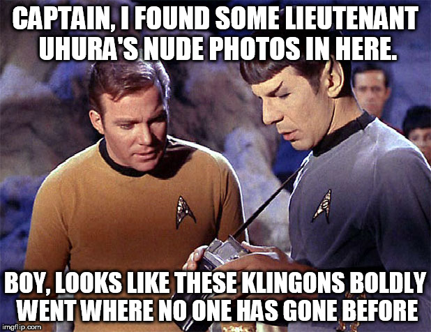 Star Trek tricorder | CAPTAIN, I FOUND SOME LIEUTENANT UHURA'S NUDE PHOTOS IN HERE. BOY, LOOKS LIKE THESE KLINGONS BOLDLY WENT WHERE NO ONE HAS GONE BEFORE | image tagged in star trek tricorder | made w/ Imgflip meme maker