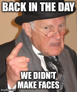 Back In My Day Meme | BACK IN THE DAY WE DIDN'T MAKE FACES | image tagged in memes,back in my day | made w/ Imgflip meme maker