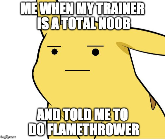 Pikachu has a noob | ME WHEN MY TRAINER IS A TOTAL NOOB AND TOLD ME TO DO FLAMETHROWER | image tagged in pikachu is not amused,memes,pokemon week,pokemon,noob | made w/ Imgflip meme maker