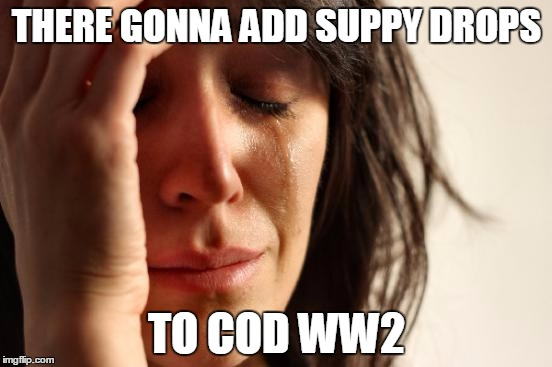 First World Problems Meme | THERE GONNA ADD SUPPY DROPS TO COD WW2 | image tagged in memes,first world problems | made w/ Imgflip meme maker