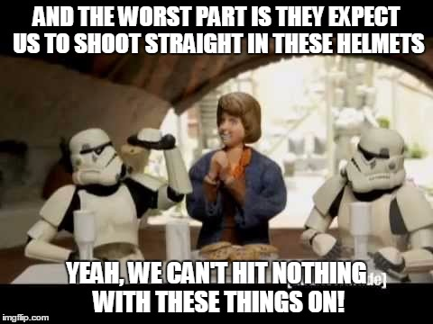 Thanks Liir007 for reminding me of this | AND THE WORST PART IS THEY EXPECT US TO SHOOT STRAIGHT IN THESE HELMETS YEAH, WE CAN'T HIT NOTHING WITH THESE THINGS ON! | image tagged in robot chicken | made w/ Imgflip meme maker