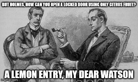 BUT HOLMES, HOW CAN YOU OPEN A LOCKED DOOR USING ONLY CITRUS FRUIT? A LEMON ENTRY, MY DEAR WATSON | image tagged in sherlock | made w/ Imgflip meme maker