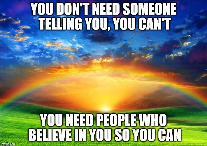 YOU DON'T NEED SOMEONE TELLING YOU, YOU CAN'T YOU NEED PEOPLE WHO BELIEVE IN YOU SO YOU CAN | image tagged in spiritual | made w/ Imgflip meme maker