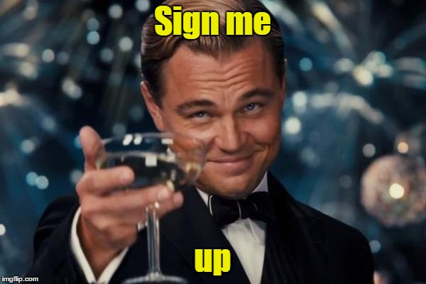 Leonardo Dicaprio Cheers Meme | Sign me up | image tagged in memes,leonardo dicaprio cheers | made w/ Imgflip meme maker