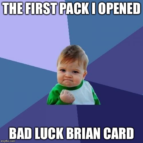 Success Kid Meme | THE FIRST PACK I OPENED BAD LUCK BRIAN CARD | image tagged in memes,success kid | made w/ Imgflip meme maker