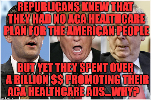 Republicans1234 | REPUBLICANS KNEW THAT THEY HAD NO ACA HEALTHCARE PLAN FOR THE AMERICAN PEOPLE BUT YET THEY SPENT OVER  A BILLION $$ PROMOTING THEIR ACA HEAL | image tagged in republicans1234 | made w/ Imgflip meme maker