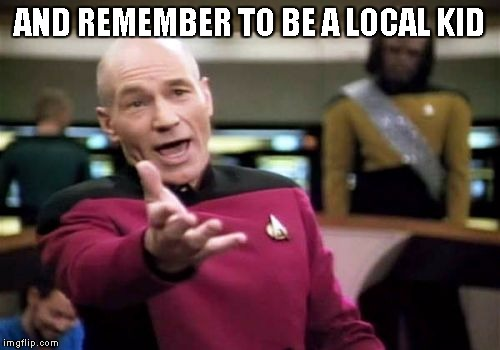 Picard Wtf Meme | AND REMEMBER TO BE A LOCAL KID | image tagged in memes,picard wtf | made w/ Imgflip meme maker
