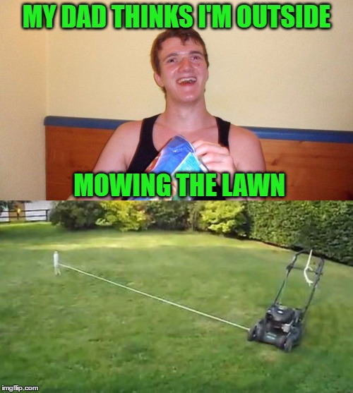 10 Guy Finds A Way To Tackle A Chore | MY DAD THINKS I'M OUTSIDE MOWING THE LAWN | image tagged in 10 guy,chores,memes | made w/ Imgflip meme maker