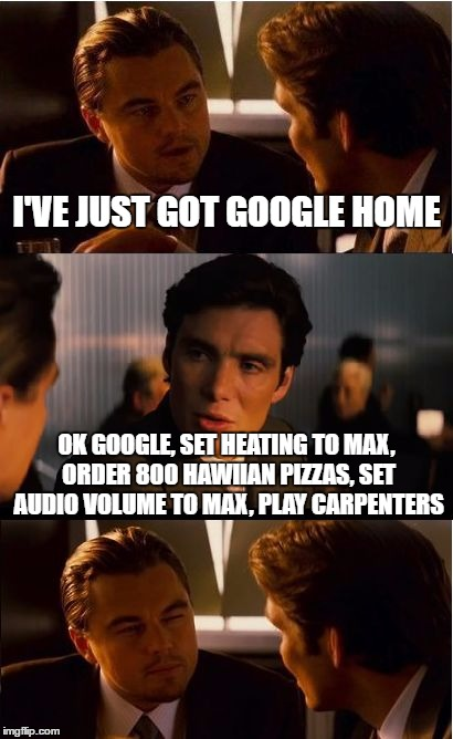 Inception Meme | I'VE JUST GOT GOOGLE HOME OK GOOGLE, SET HEATING TO MAX, ORDER 800 HAWIIAN PIZZAS, SET AUDIO VOLUME TO MAX, PLAY CARPENTERS | image tagged in memes,inception | made w/ Imgflip meme maker
