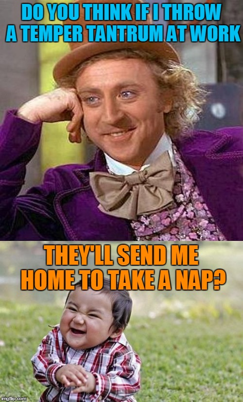 Home Sweet Home...  | DO YOU THINK IF I THROW A TEMPER TANTRUM AT WORK THEY'LL SEND ME HOME TO TAKE A NAP? | image tagged in memes,creepy condescending wonka,evil toddler,work life | made w/ Imgflip meme maker