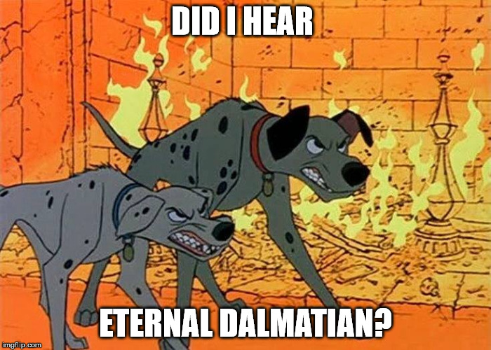 101 Dalmatians | DID I HEAR ETERNAL DALMATIAN? | image tagged in 101 dalmatians | made w/ Imgflip meme maker