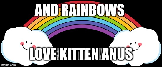AND RAINBOWS LOVE KITTEN ANUS | made w/ Imgflip meme maker