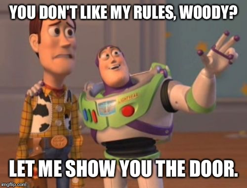 X, X Everywhere Meme | YOU DON'T LIKE MY RULES, WOODY? LET ME SHOW YOU THE DOOR. | image tagged in memes,x x everywhere | made w/ Imgflip meme maker