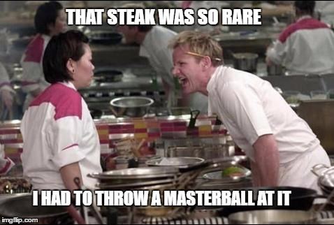 masterball?? | THAT STEAK WAS SO RARE I HAD TO THROW A MASTERBALL AT IT | image tagged in memes,angry chef gordon ramsay,pokemon,funny pokemon | made w/ Imgflip meme maker