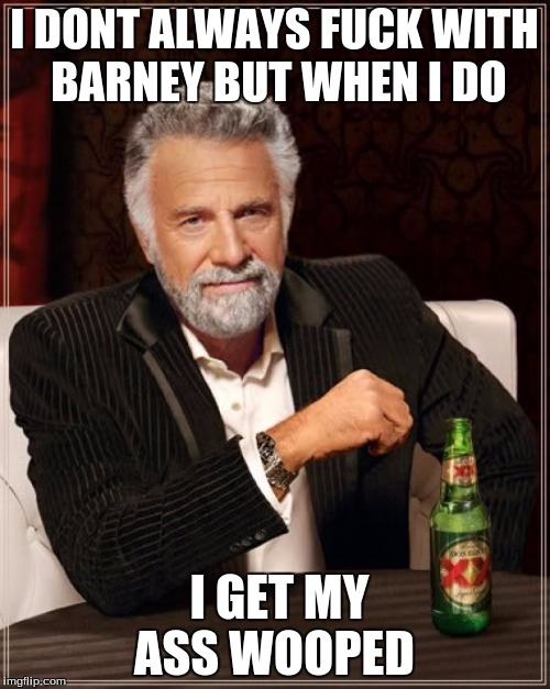 The Most Interesting Man In The World Meme | I DONT ALWAYS F**K WITH BARNEY BUT WHEN I DO I GET MY ASS WOOPED | image tagged in memes,the most interesting man in the world | made w/ Imgflip meme maker