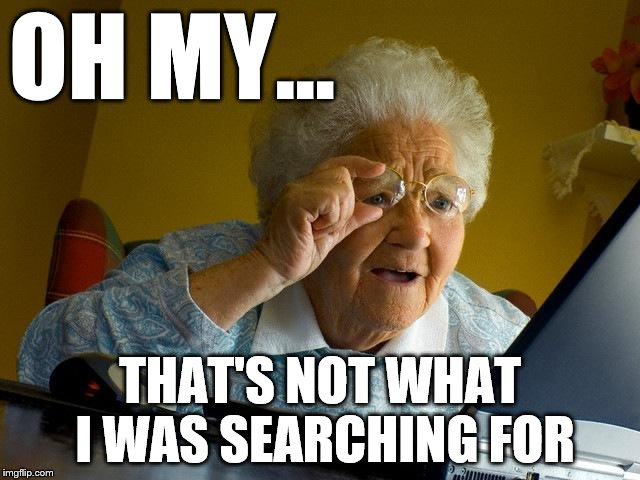 Grandma Finds The Internet Meme | OH MY... THAT'S NOT WHAT I WAS SEARCHING FOR | image tagged in memes,grandma finds the internet | made w/ Imgflip meme maker