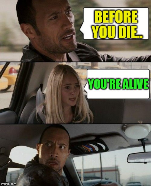 The Rock Driving Meme | BEFORE YOU DIE.. YOU'RE ALIVE | image tagged in memes,the rock driving | made w/ Imgflip meme maker