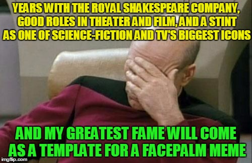 poor Patrick | YEARS WITH THE ROYAL SHAKESPEARE COMPANY, GOOD ROLES IN THEATER AND FILM, AND A STINT AS ONE OF SCIENCE-FICTION AND TV'S BIGGEST ICONS AND M | image tagged in memes,captain picard facepalm | made w/ Imgflip meme maker