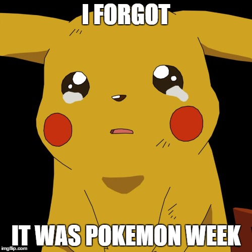 pokemon | I FORGOT IT WAS POKEMON WEEK | image tagged in pokemon | made w/ Imgflip meme maker