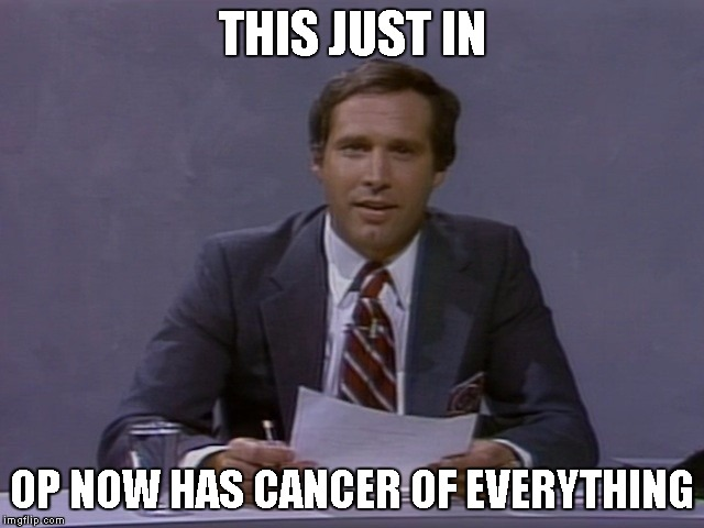 Chevy Chase | THIS JUST IN OP NOW HAS CANCER OF EVERYTHING | image tagged in chevy chase | made w/ Imgflip meme maker
