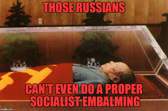 THOSE RUSSIANS CAN'T EVEN DO A PROPER SOCIALIST EMBALMING | made w/ Imgflip meme maker