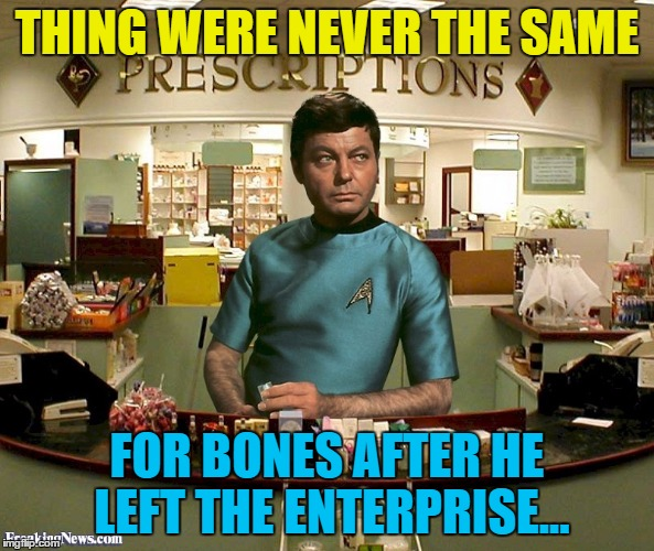 Prescriptions... The final frontier... | THING WERE NEVER THE SAME FOR BONES AFTER HE LEFT THE ENTERPRISE... | image tagged in memes,star trek,bones,tv,medicine,prescription | made w/ Imgflip meme maker