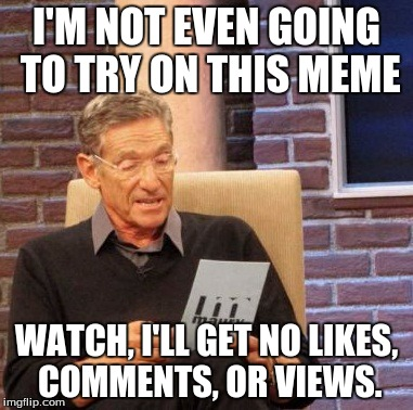 Maury Lie Detector Meme | I'M NOT EVEN GOING TO TRY ON THIS MEME WATCH, I'LL GET NO LIKES, COMMENTS, OR VIEWS. | image tagged in memes,maury lie detector | made w/ Imgflip meme maker