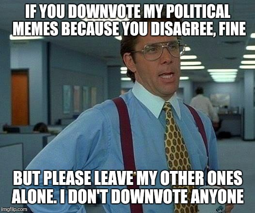 I understand you may not like some of them but i can tell I'm still being downvoted after the so called truce and it's petty | IF YOU DOWNVOTE MY POLITICAL MEMES BECAUSE YOU DISAGREE, FINE BUT PLEASE LEAVE MY OTHER ONES ALONE. I DON'T DOWNVOTE ANYONE | image tagged in memes,that would be great,it's raining downvotes,downvote fairy | made w/ Imgflip meme maker